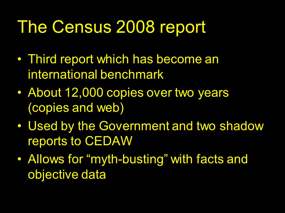 The Census 2008 report Third report which has become an international benchmark About 12,000 copies over two years (copies and web) Used by the Government and two shadow reports to CEDAW Allows for myth-busting with facts and objective data