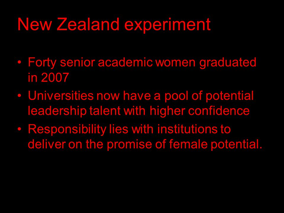 New Zealand experiment Forty senior academic women graduated in 2007 Universities now have a pool of potential leadership talent with higher confidence Responsibility lies with institutions to deliver on the promise of female potential.