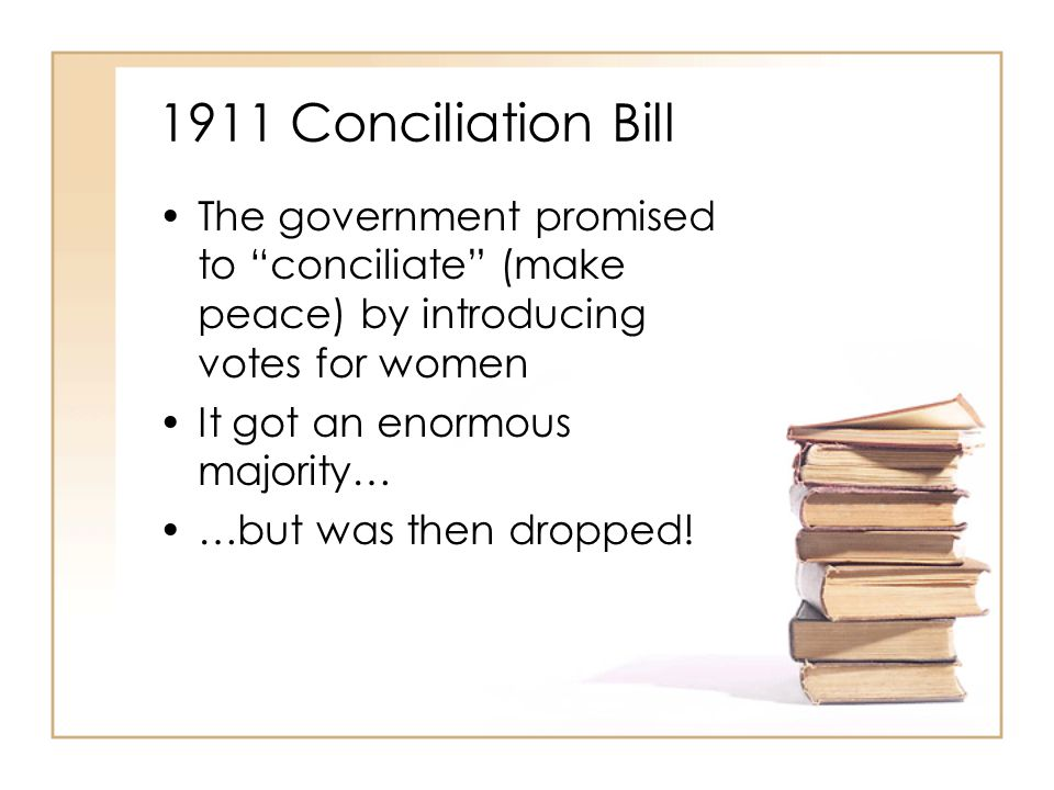 1911 Conciliation Bill The government promised to conciliate (make peace) by introducing votes for women It got an enormous majority… …but was then dropped!