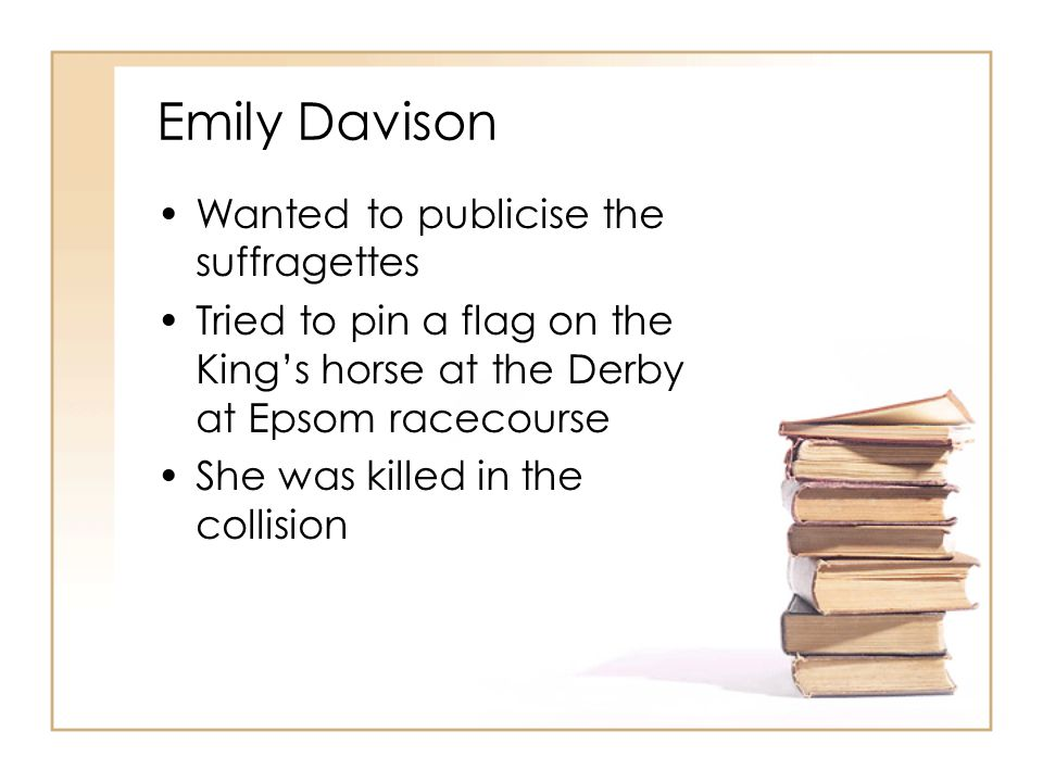 Emily Davison Wanted to publicise the suffragettes Tried to pin a flag on the King's horse at the Derby at Epsom racecourse She was killed in the collision