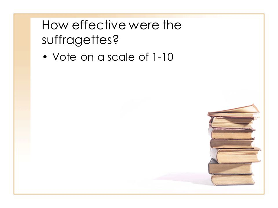 How effective were the suffragettes Vote on a scale of 1-10