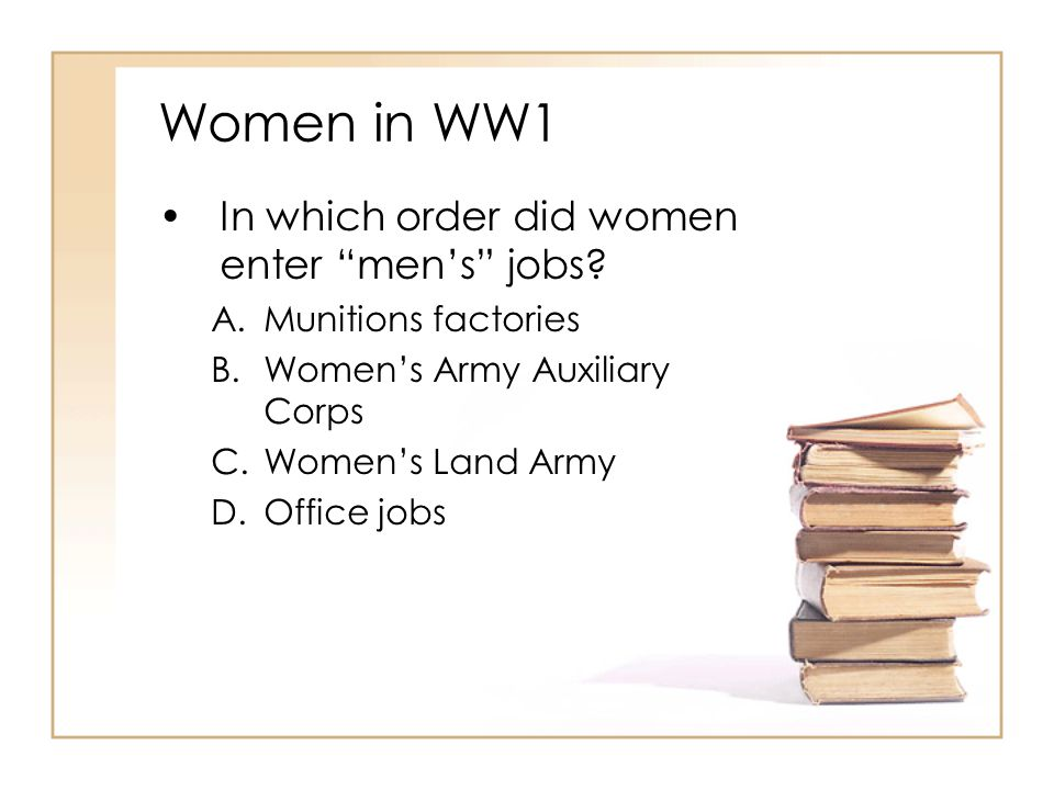 """Women in WW1 In which order did women enter """"men's"""" jobs? A.Munitions factories B.Women's Army Auxiliary Corps C.Women's Land Army D.Office jobs"""