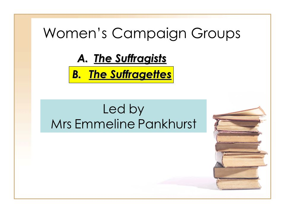 A.The Suffragists B.The Suffragettes Women's Campaign Groups Led by Mrs Emmeline Pankhurst