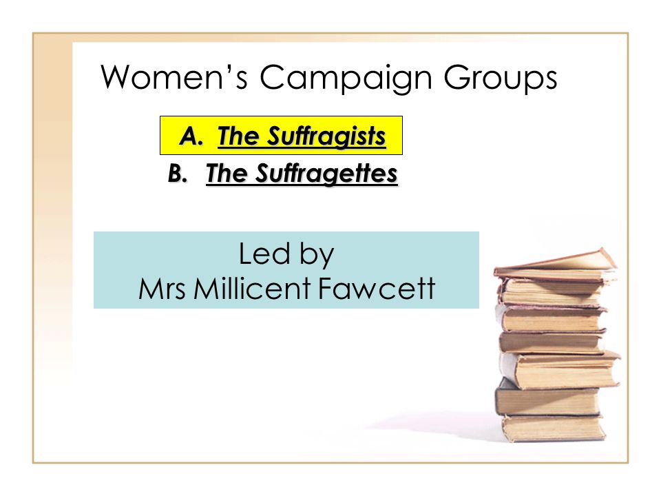 A.The Suffragists B.The Suffragettes Women's Campaign Groups Led by Mrs Millicent Fawcett