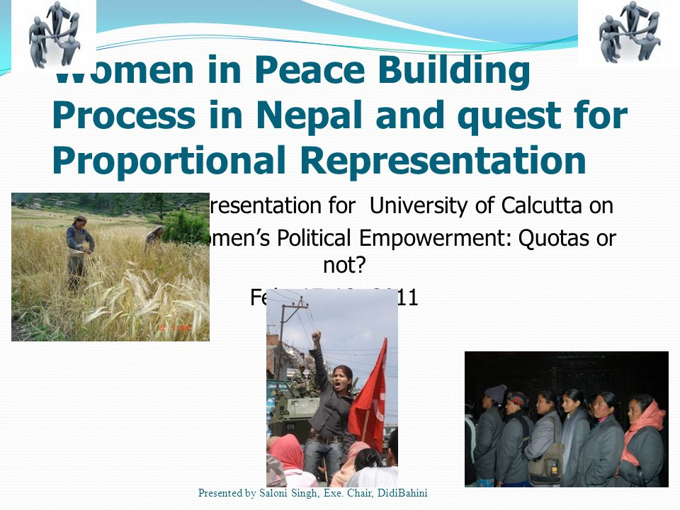 Women in Peace Building Process in Nepal and quest for Proportional Representation Presentation for University of Calcutta on Women's Political Empowerment: Quotas or not.