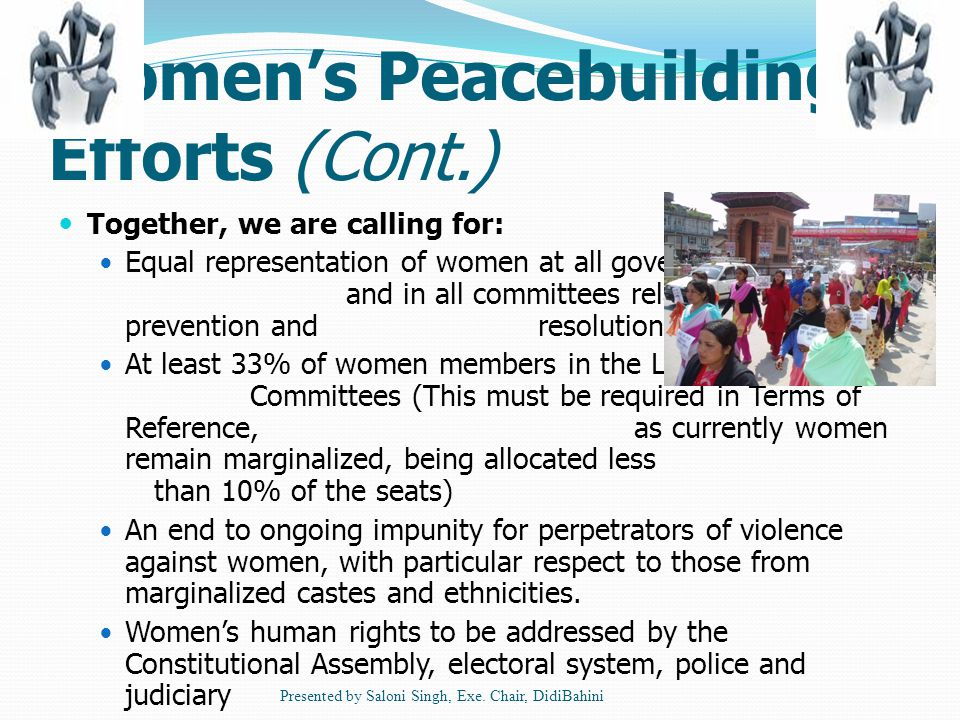 Women's Peacebuilding Efforts (Cont.) Together, we are calling for: Equal representation of women at all government levels and in all committees related to conflict prevention and resolution At least 33% of women members in the Local Peace Committees (This must be required in Terms of Reference, as currently women remain marginalized, being allocated less than 10% of the seats) An end to ongoing impunity for perpetrators of violence against women, with particular respect to those from marginalized castes and ethnicities.
