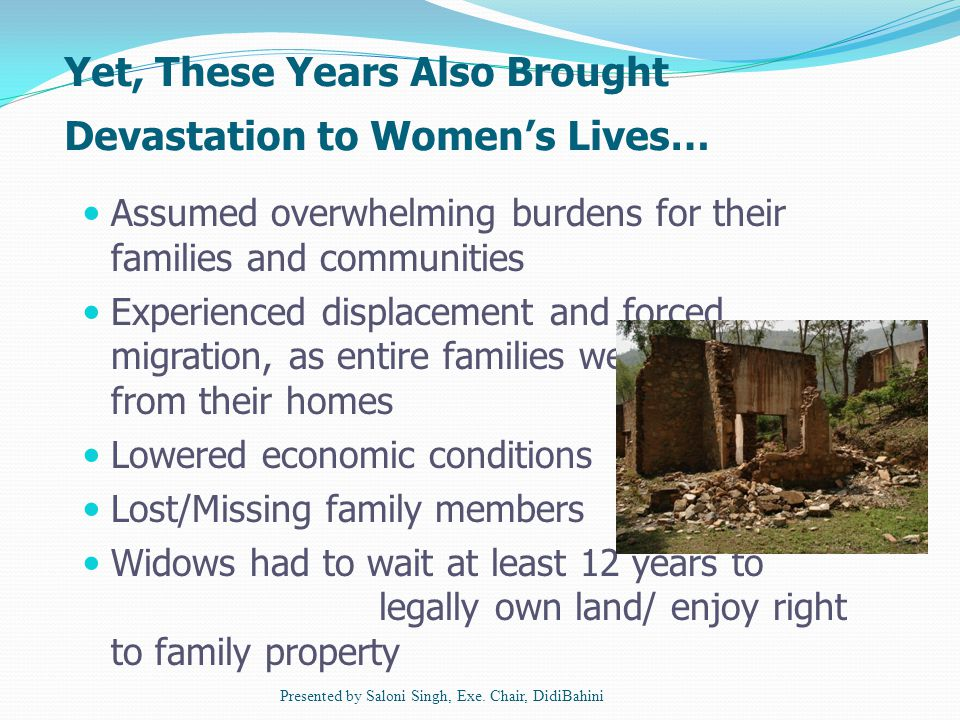Yet, These Years Also Brought Devastation to Women's Lives… Assumed overwhelming burdens for their families and communities Experienced displacement and forced migration, as entire families were uprooted from their homes Lowered economic conditions Lost/Missing family members Widows had to wait at least 12 years to legally own land/ enjoy right to family property Presented by Saloni Singh, Exe.