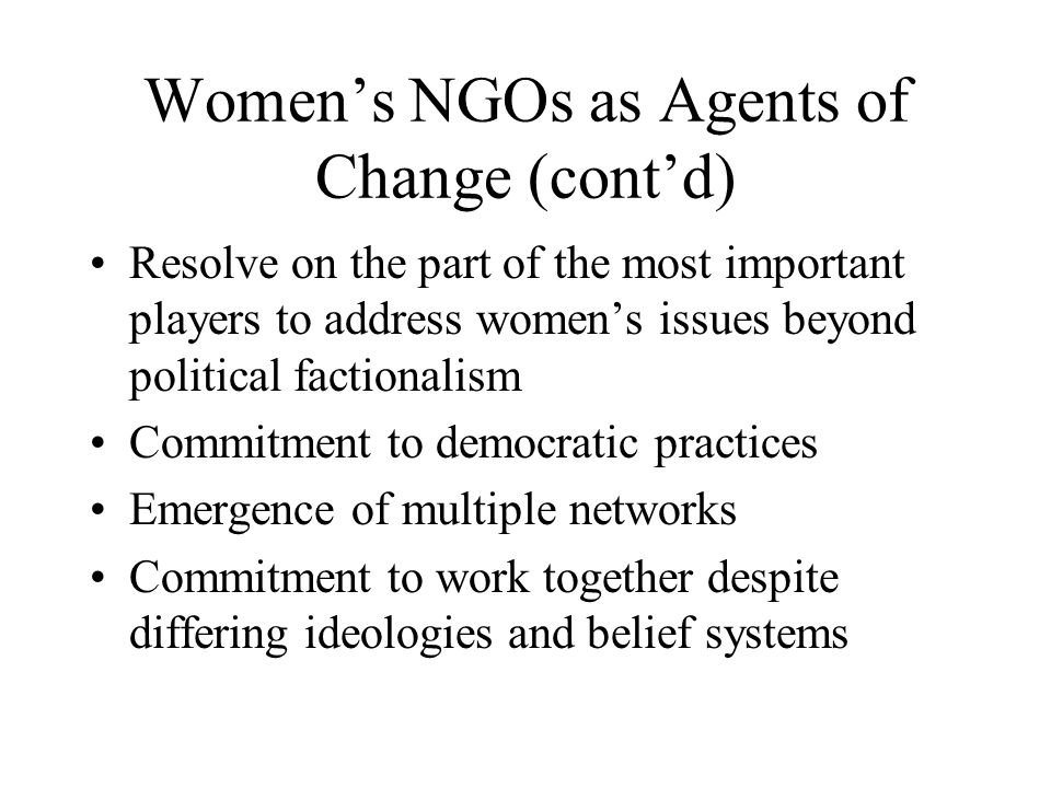 Women's NGOs as Agents of Change (cont'd) Resolve on the part of the most important players to address women's issues beyond political factionalism Commitment to democratic practices Emergence of multiple networks Commitment to work together despite differing ideologies and belief systems