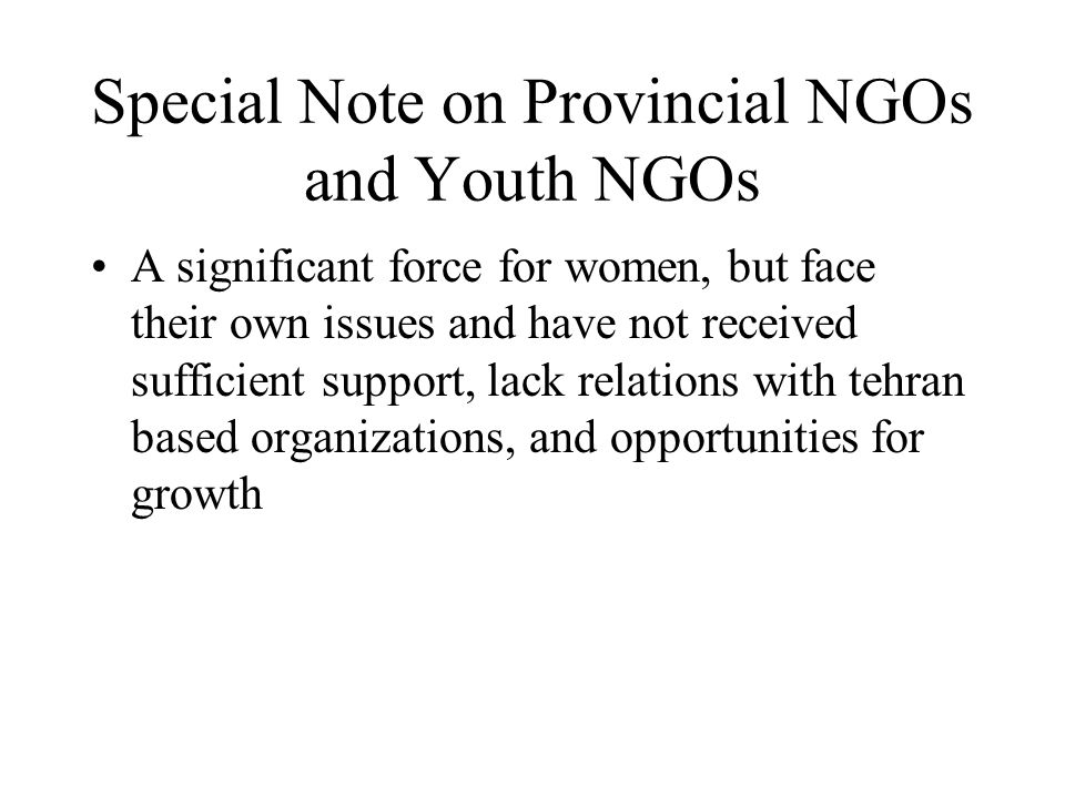 Special Note on Provincial NGOs and Youth NGOs A significant force for women, but face their own issues and have not received sufficient support, lack relations with tehran based organizations, and opportunities for growth