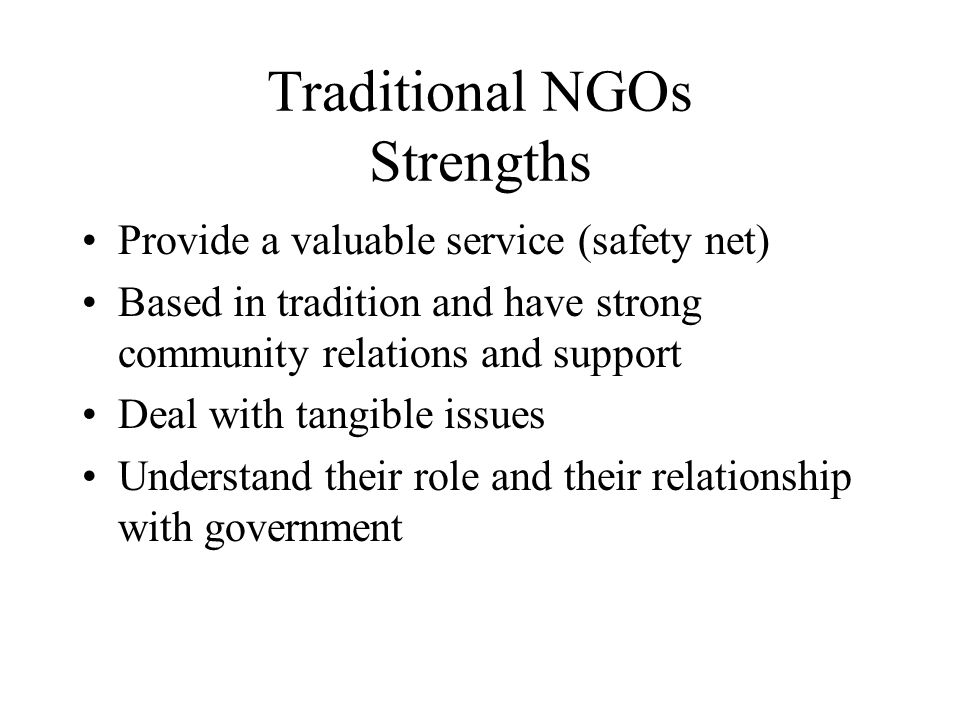 Traditional NGOs Strengths Provide a valuable service (safety net) Based in tradition and have strong community relations and support Deal with tangible issues Understand their role and their relationship with government