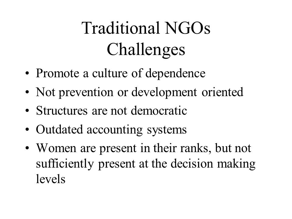 Traditional NGOs Challenges Promote a culture of dependence Not prevention or development oriented Structures are not democratic Outdated accounting systems Women are present in their ranks, but not sufficiently present at the decision making levels