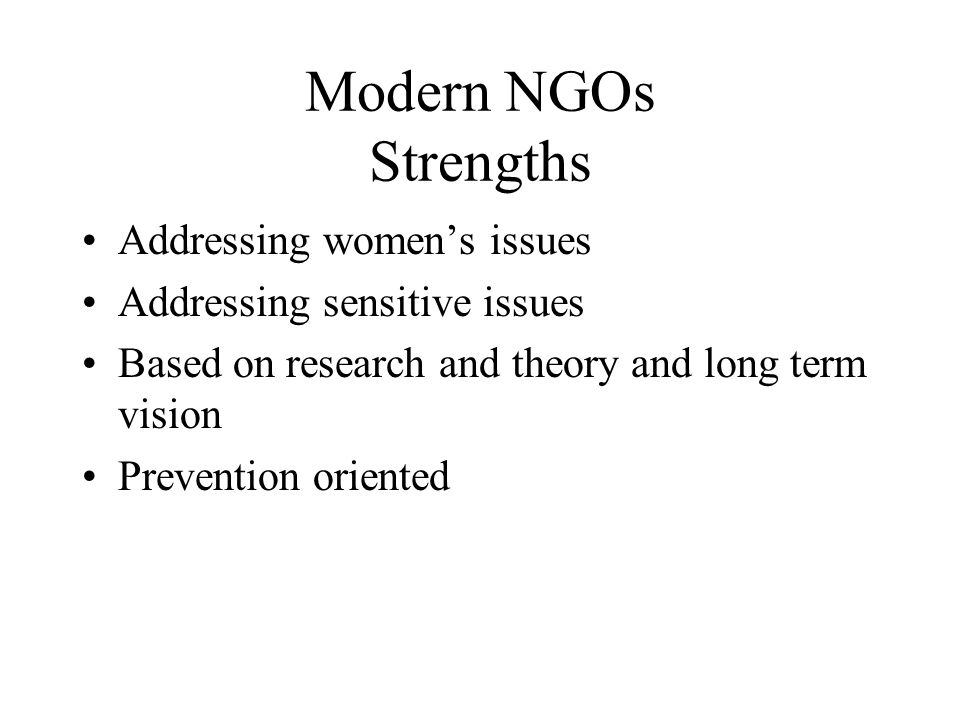 Modern NGOs Strengths Addressing women's issues Addressing sensitive issues Based on research and theory and long term vision Prevention oriented