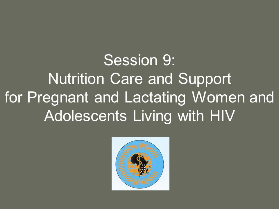 2 Purpose To provide understanding and knowledge of special considerations for nutrition care and support of HIV-infected pregnant and lactating women and adolescent girls