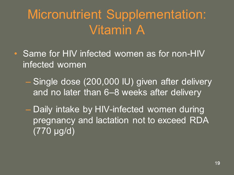 19 Micronutrient Supplementation: Vitamin A Same for HIV infected women as for non-HIV infected women –Single dose (200,000 IU) given after delivery a