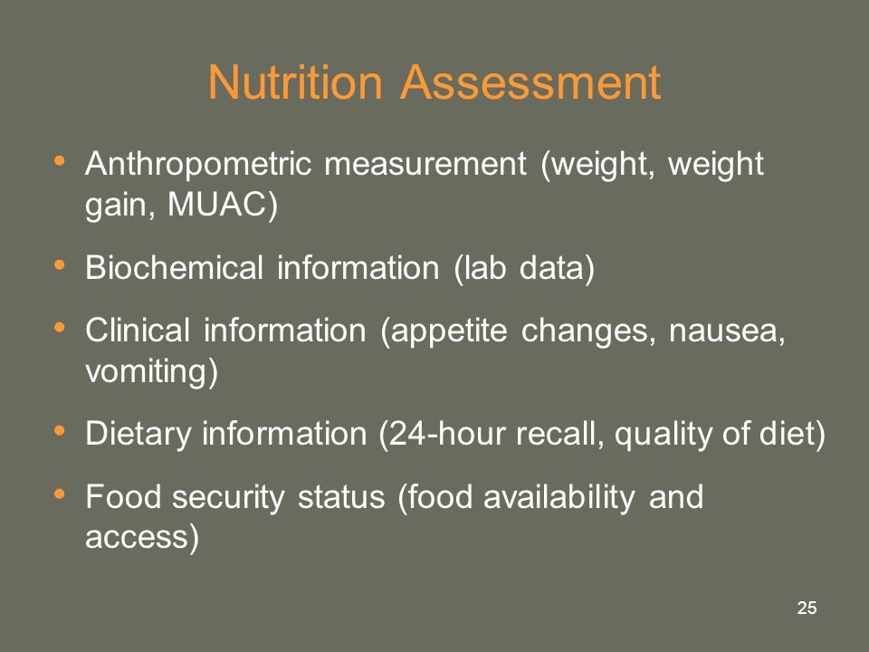 25 Nutrition Assessment Anthropometric measurement (weight, weight gain, MUAC) Biochemical information (lab data) Clinical information (appetite chang