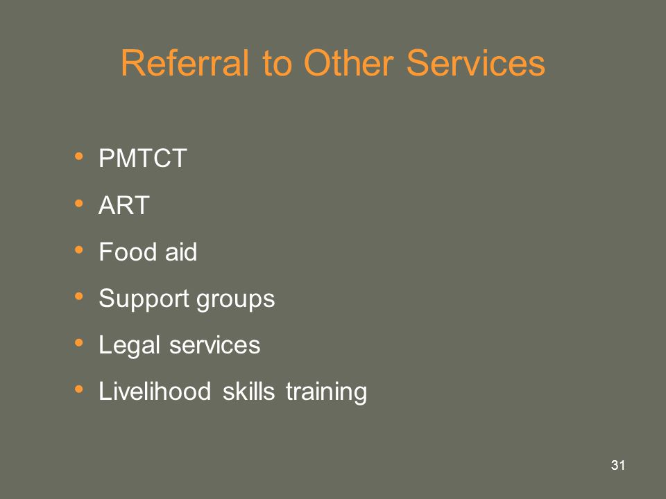 31 Referral to Other Services PMTCT ART Food aid Support groups Legal services Livelihood skills training
