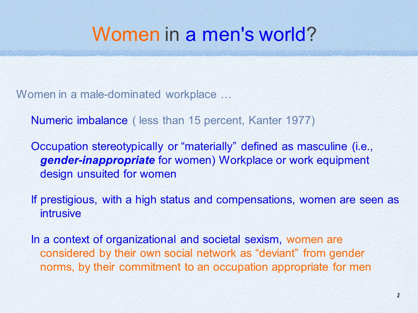 2 Women in a men's world? Women in a male-dominated workplace … Numeric imbalance ( less than 15 percent, Kanter 1977) Occupation stereotypically or ""