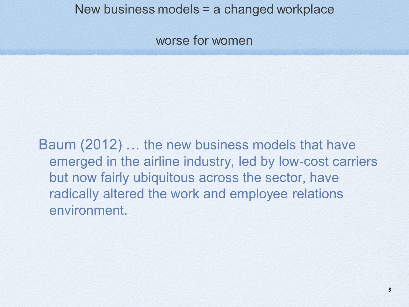 8 New business models = a changed workplace worse for women Baum (2012) … the new business models that have emerged in the airline industry, led by lo
