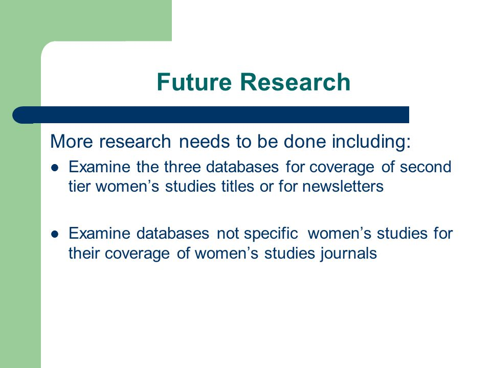 Future Research More research needs to be done including: Examine the three databases for coverage of second tier women's studies titles or for newsle