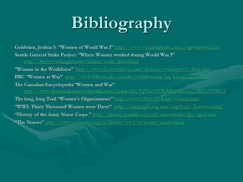 "Bibliography Goldstien, Joshua S. ""Women of World War I"" http://www.warandgender.com/wgwomwwi.htm http://www.warandgender.com/wgwomwwi.htm Seattle Gen"