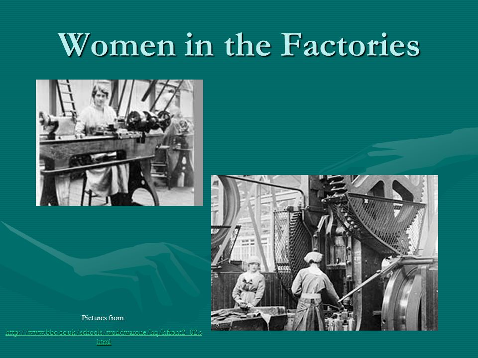 Women in the Factories Pictures from: http://www.bbc.co.uk/schools/worldwarone/hq/hfront2_02.s html http://www.bbc.co.uk/schools/worldwarone/hq/hfront