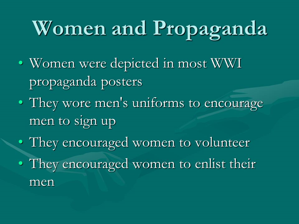 Women and Propaganda Women were depicted in most WWI propaganda postersWomen were depicted in most WWI propaganda posters They wore men s uniforms to encourage men to sign upThey wore men s uniforms to encourage men to sign up They encouraged women to volunteerThey encouraged women to volunteer They encouraged women to enlist their menThey encouraged women to enlist their men
