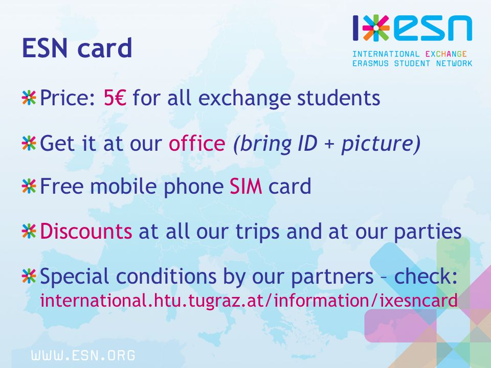ESN card Price: 5€ for all exchange students Get it at our office (bring ID + picture) Free mobile phone SIM card Discounts at all our trips and at our parties Special conditions by our partners – check: international.htu.tugraz.at/information/ixesncard