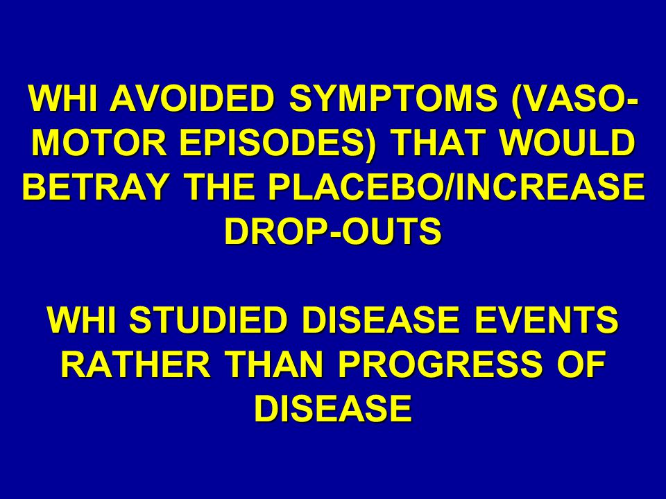 WHI AVOIDED SYMPTOMS (VASO- MOTOR EPISODES) THAT WOULD BETRAY THE PLACEBO/INCREASE DROP-OUTS WHI STUDIED DISEASE EVENTS RATHER THAN PROGRESS OF DISEAS