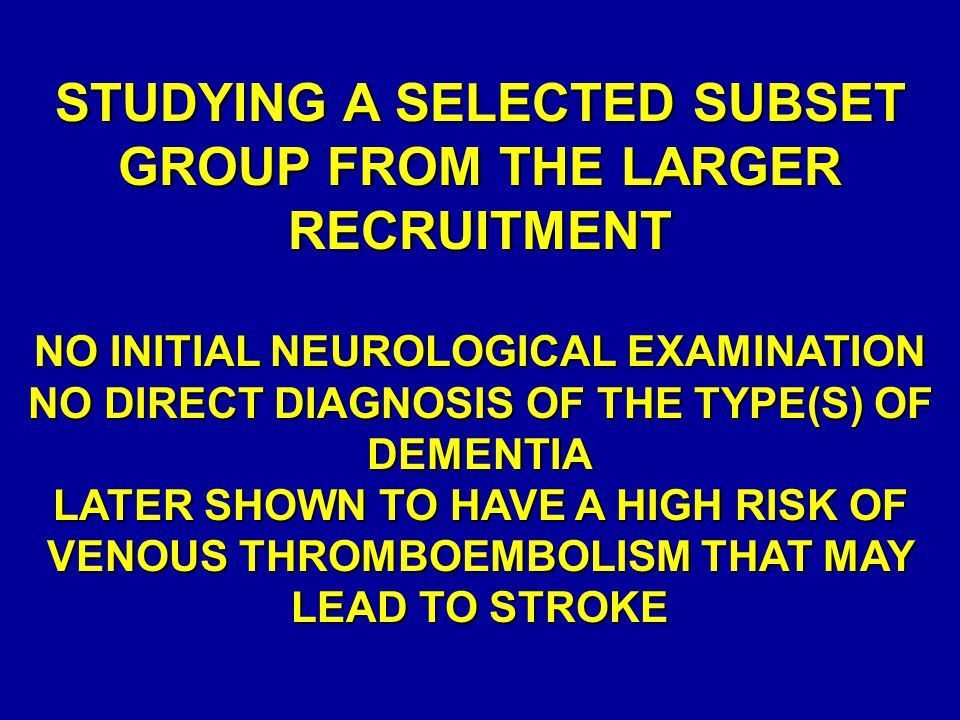 STUDYING A SELECTED SUBSET GROUP FROM THE LARGER RECRUITMENT NO INITIAL NEUROLOGICAL EXAMINATION NO DIRECT DIAGNOSIS OF THE TYPE(S) OF DEMENTIA LATER