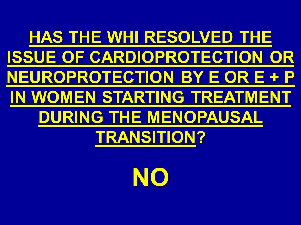 HAS THE WHI RESOLVED THE ISSUE OF CARDIOPROTECTION OR NEUROPROTECTION BY E OR E + P IN WOMEN STARTING TREATMENT DURING THE MENOPAUSAL TRANSITION? NO