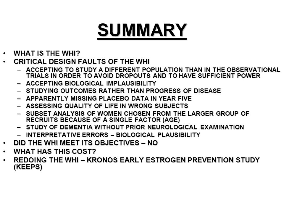 SUMMARY WHAT IS THE WHI?WHAT IS THE WHI? CRITICAL DESIGN FAULTS OF THE WHICRITICAL DESIGN FAULTS OF THE WHI –ACCEPTING TO STUDY A DIFFERENT POPULATION
