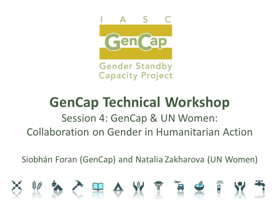 GenCap Technical Workshop Session 4: GenCap & UN Women: Collaboration on Gender in Humanitarian Action Siobhán Foran (GenCap) and Natalia Zakharova (UN Women)