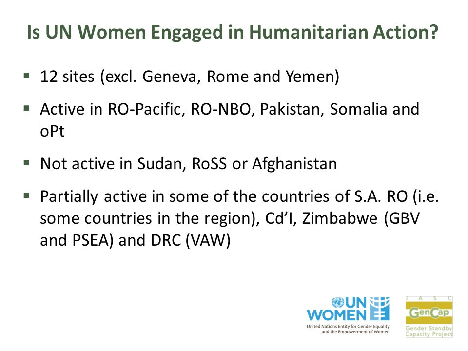 Is UN Women Engaged in Humanitarian Action?  12 sites (excl. Geneva, Rome and Yemen)  Active in RO-Pacific, RO-NBO, Pakistan, Somalia and oPt  Not