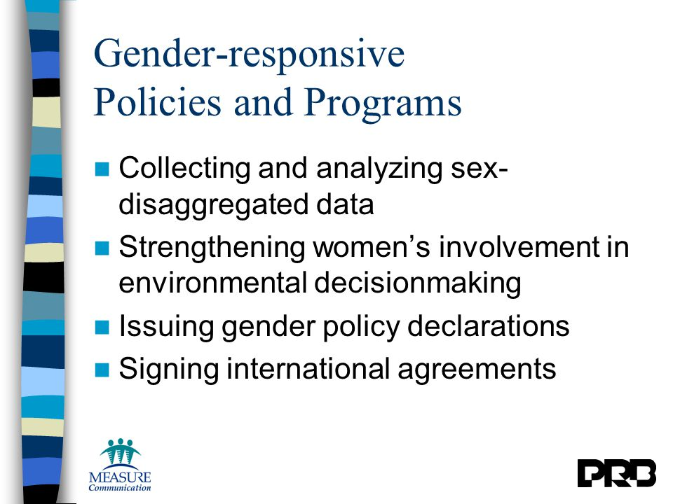 Gender-responsive Policies and Programs Collecting and analyzing sex- disaggregated data Strengthening women's involvement in environmental decisionmaking Issuing gender policy declarations Signing international agreements