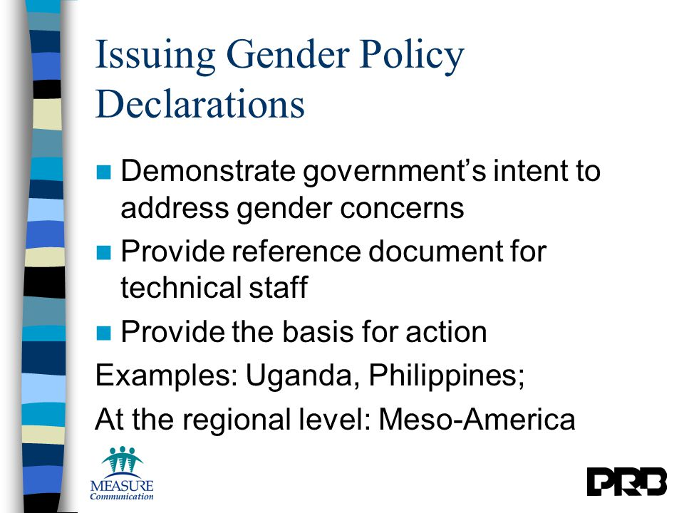 Issuing Gender Policy Declarations Demonstrate government's intent to address gender concerns Provide reference document for technical staff Provide the basis for action Examples: Uganda, Philippines; At the regional level: Meso-America