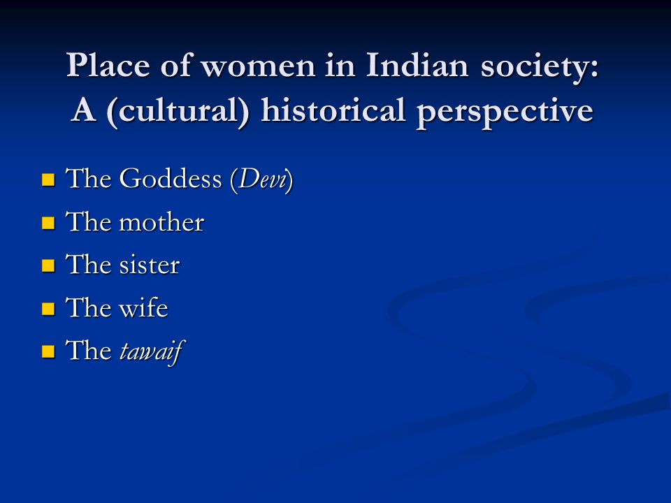 Place of women in Indian society: A (cultural) historical perspective The Goddess (Devi) The Goddess (Devi) The mother The mother The sister The sister The wife The wife The tawaif The tawaif
