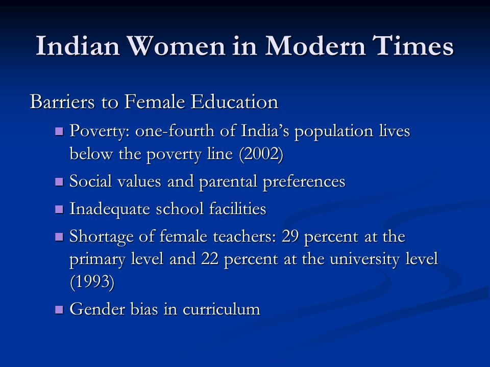Indian Women in Modern Times Barriers to Female Education Poverty: one-fourth of India's population lives below the poverty line (2002) Poverty: one-fourth of India's population lives below the poverty line (2002) Social values and parental preferences Social values and parental preferences Inadequate school facilities Inadequate school facilities Shortage of female teachers: 29 percent at the primary level and 22 percent at the university level (1993) Shortage of female teachers: 29 percent at the primary level and 22 percent at the university level (1993) Gender bias in curriculum Gender bias in curriculum