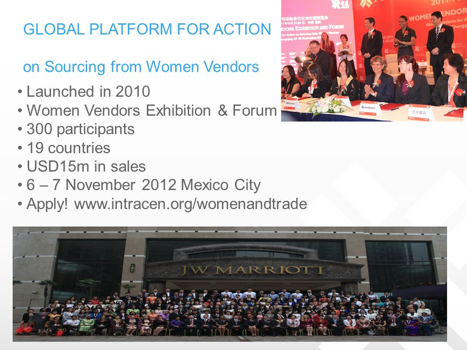 GLOBAL PLATFORM FOR ACTION on Sourcing from Women Vendors Launched in 2010 Women Vendors Exhibition & Forum 300 participants 19 countries USD15m in sa