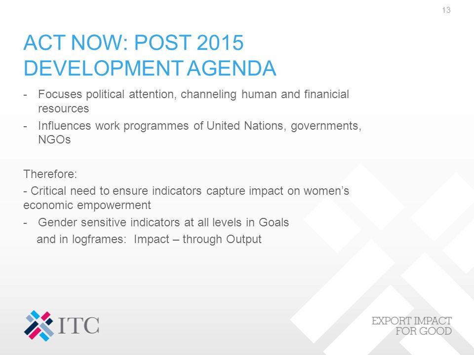 ACT NOW: POST 2015 DEVELOPMENT AGENDA -Focuses political attention, channeling human and finanicial resources -Influences work programmes of United Nations, governments, NGOs Therefore: - Critical need to ensure indicators capture impact on women's economic empowerment -Gender sensitive indicators at all levels in Goals and in logframes: Impact – through Output 13