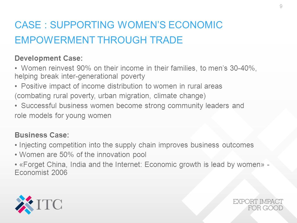 CASE : SUPPORTING WOMEN'S ECONOMIC EMPOWERMENT THROUGH TRADE Development Case: Women reinvest 90% on their income in their families, to men's 30-40%, helping break inter-generational poverty Positive impact of income distribution to women in rural areas (combating rural poverty, urban migration, climate change) Successful business women become strong community leaders and role models for young women Business Case: Injecting competition into the supply chain improves business outcomes Women are 50% of the innovation pool «Forget China, India and the Internet: Economic growth is lead by women» - Economist 2006 9