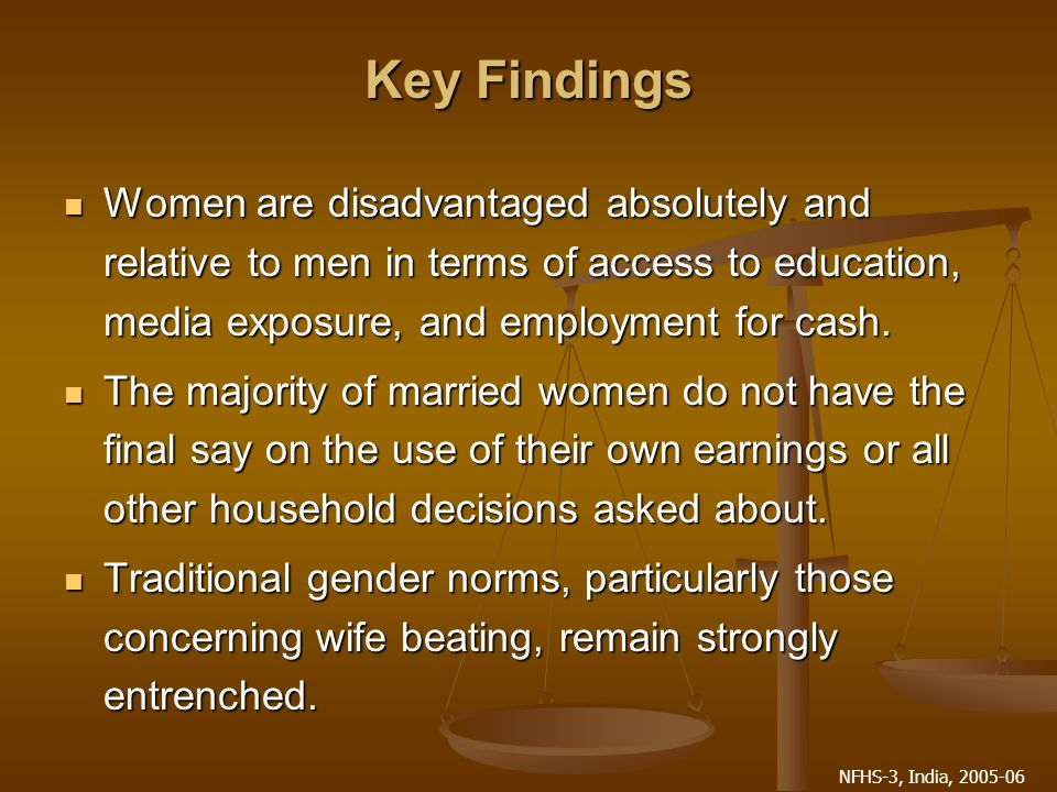 NFHS-3, India, 2005-06 Key Findings Women are disadvantaged absolutely and relative to men in terms of access to education, media exposure, and employment for cash.