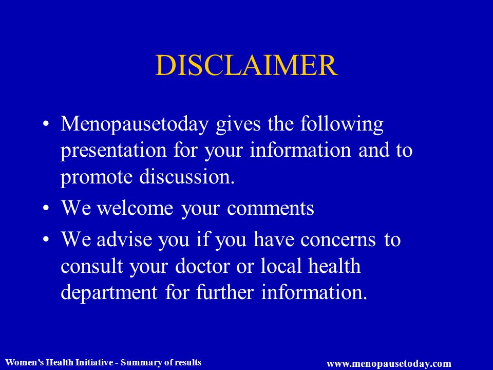 Women's Health Initiative - Summary of results www.menopausetoday.com DISCLAIMER Menopausetoday gives the following presentation for your information and to promote discussion.