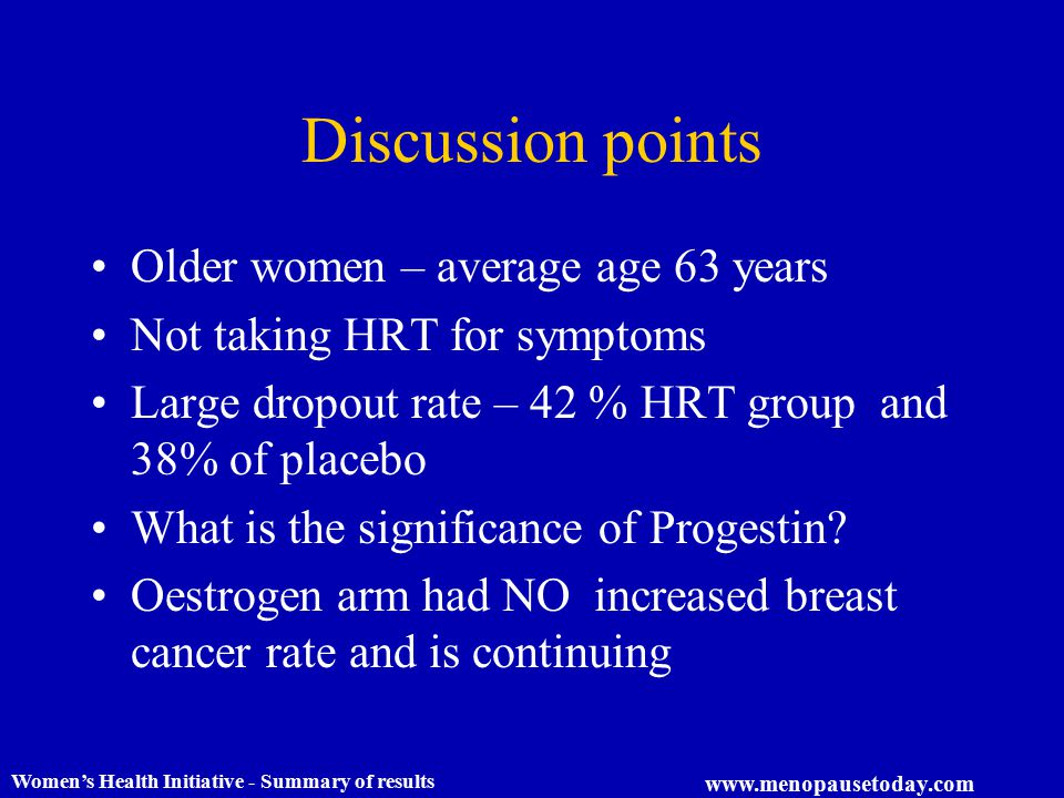 Women's Health Initiative - Summary of results www.menopausetoday.com Discussion points Older women – average age 63 years Not taking HRT for symptoms