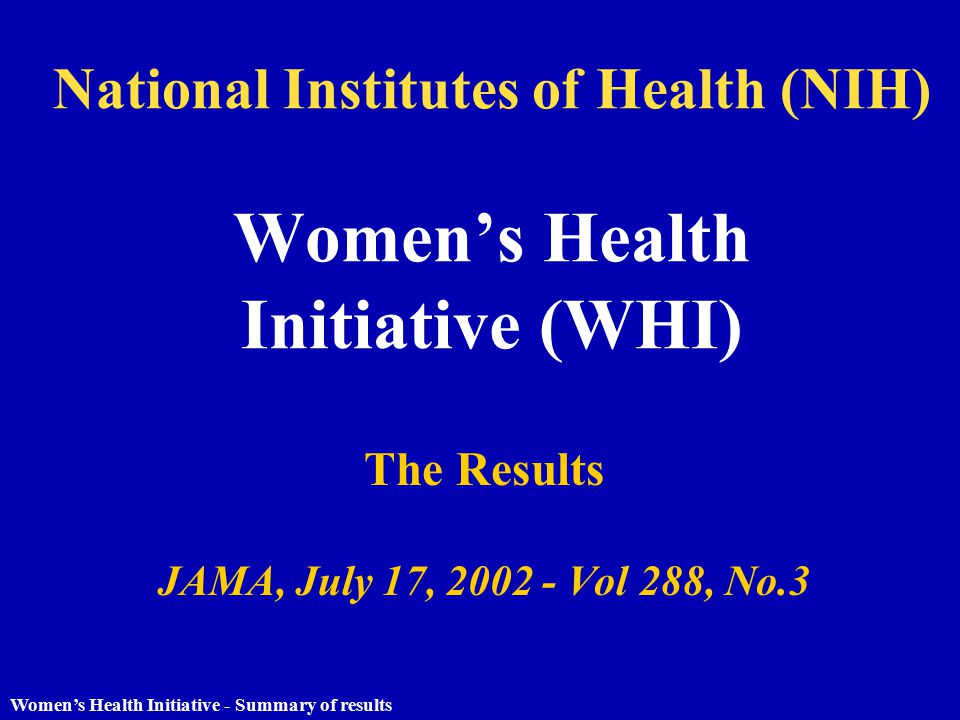 Women's Health Initiative - Summary of results National Institutes of Health (NIH) Women's Health Initiative (WHI) The Results JAMA, July 17, 2002 - Vol 288, No.3