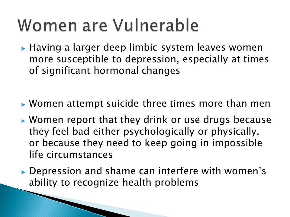 ▶ Having a larger deep limbic system leaves women more susceptible to depression, especially at times of significant hormonal changes ▶ Women attempt suicide three times more than men ▶ Women report that they drink or use drugs because they feel bad either psychologically or physically, or because they need to keep going in impossible life circumstances ▶ Depression and shame can interfere with women's ability to recognize health problems