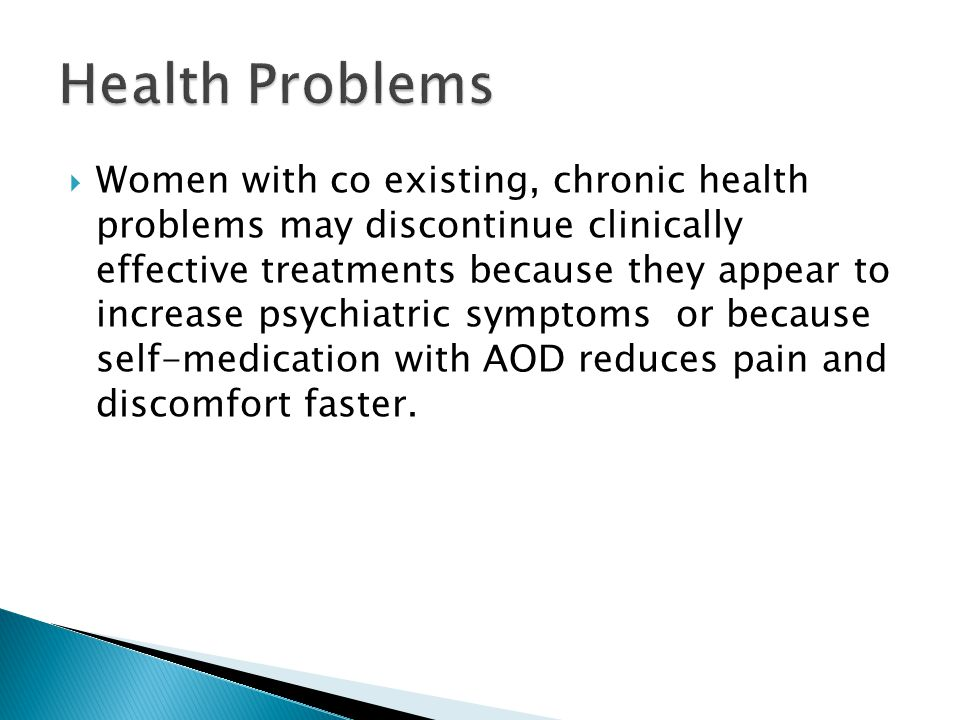  Women with co existing, chronic health problems may discontinue clinically effective treatments because they appear to increase psychiatric symptoms or because self-medication with AOD reduces pain and discomfort faster.