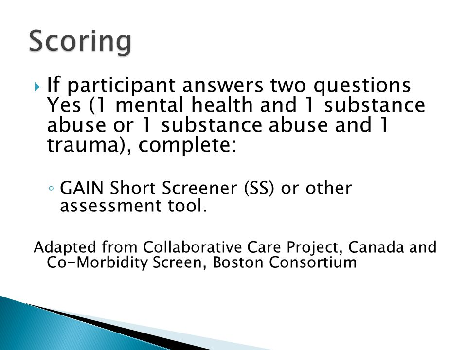  If participant answers two questions Yes (1 mental health and 1 substance abuse or 1 substance abuse and 1 trauma), complete: ◦ GAIN Short Screener (SS) or other assessment tool.