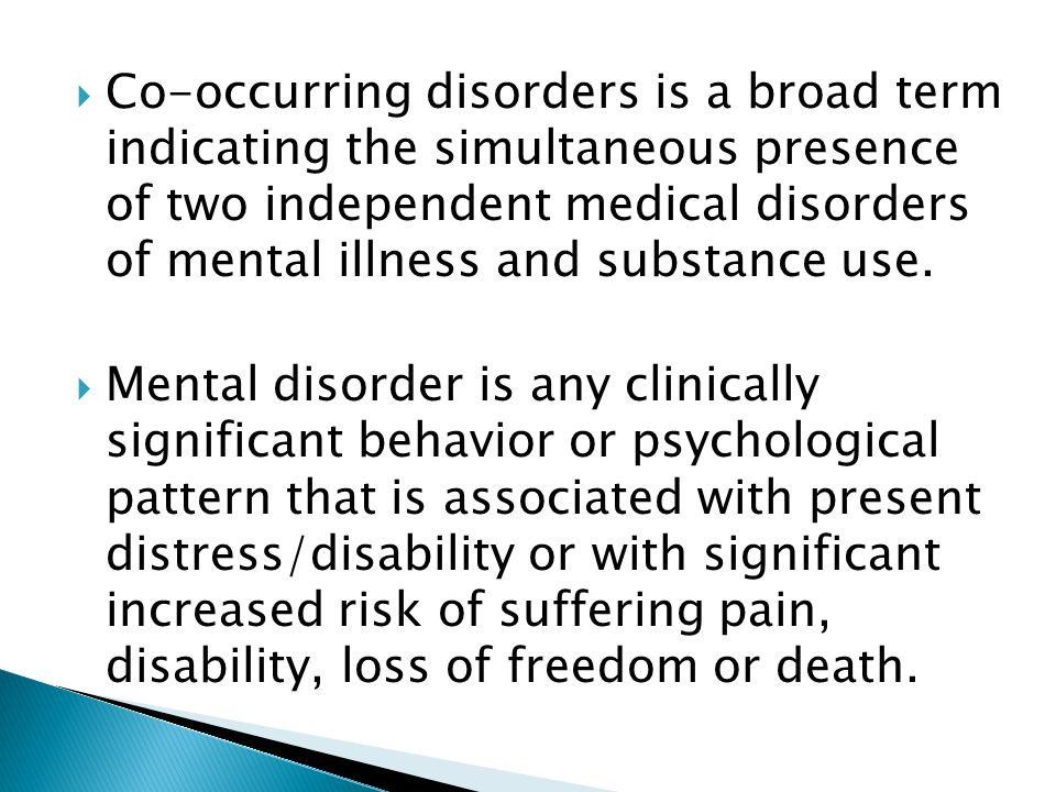  Co-occurring disorders is a broad term indicating the simultaneous presence of two independent medical disorders of mental illness and substance use.