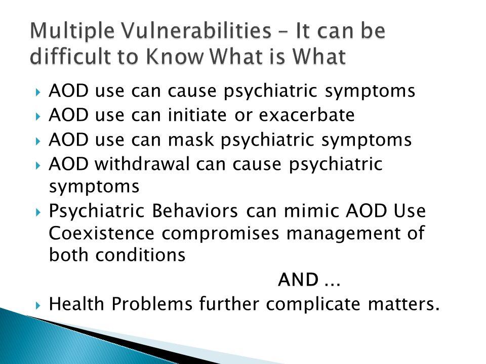  AOD use can cause psychiatric symptoms  AOD use can initiate or exacerbate  AOD use can mask psychiatric symptoms  AOD withdrawal can cause psychiatric symptoms  Psychiatric Behaviors can mimic AOD Use Coexistence compromises management of both conditions AND …  Health Problems further complicate matters.
