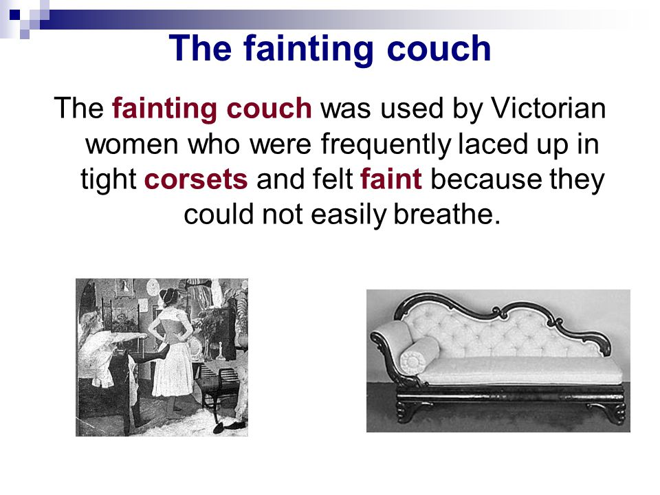 The fainting couch The fainting couch was used by Victorian women who were frequently laced up in tight corsets and felt faint because they could not easily breathe.